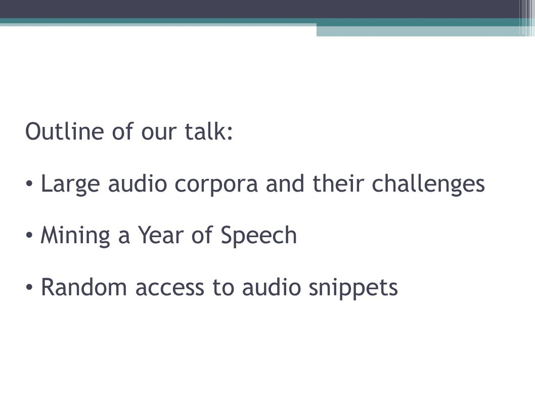 Outline of our talk: Large audio corpora and their challenges Mining a Year of Speech Random access to audio snippets