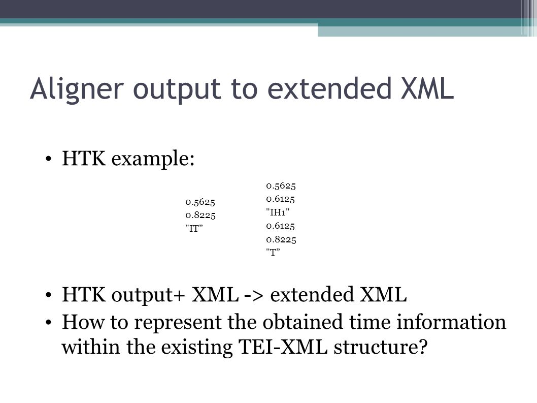Aligner output to extended XML HTK example: HTK output+ XML -> extended XML How to represent the obtained time information within the existing TEI-XML structure.