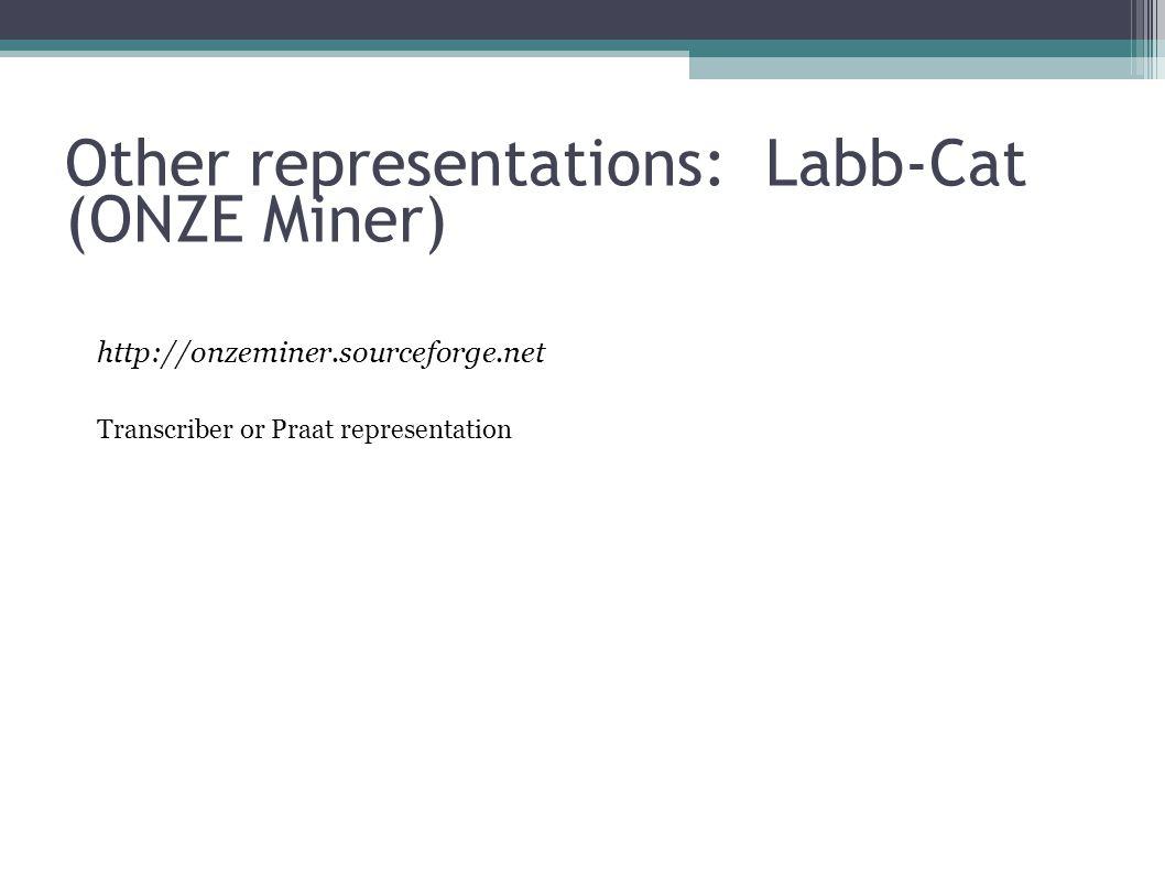 Other representations: Labb-Cat (ONZE Miner) http://onzeminer.sourceforge.net Transcriber or Praat representation
