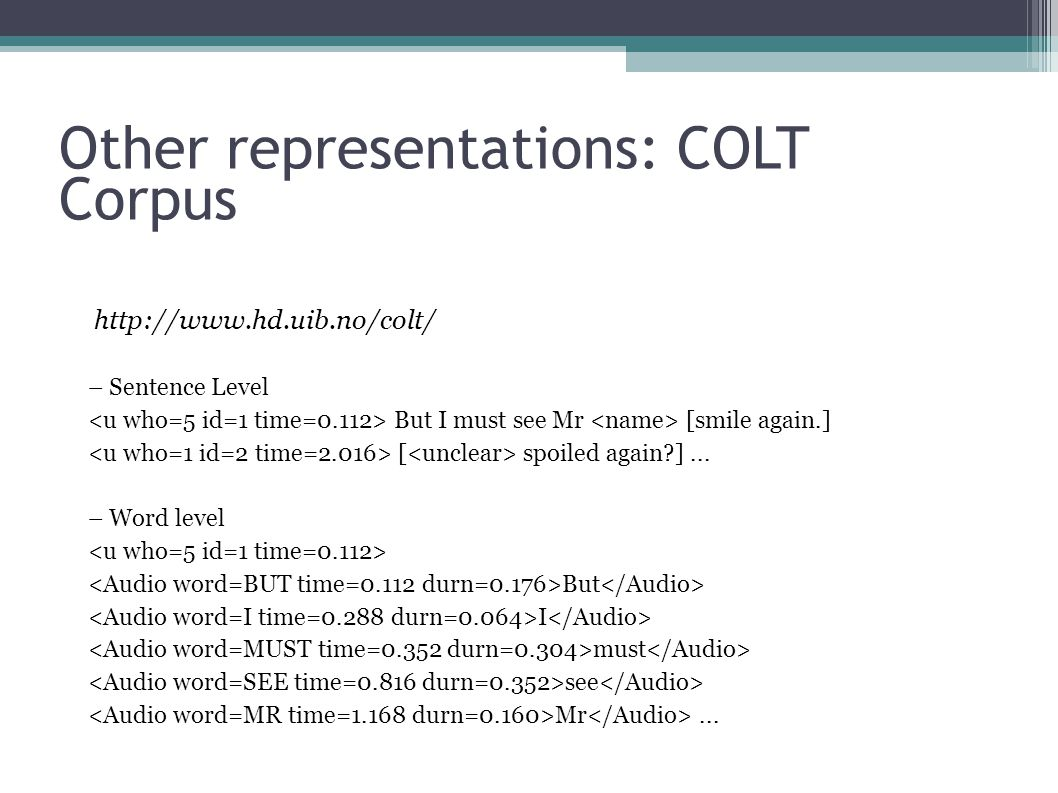 Other representations: COLT Corpus http://www.hd.uib.no/colt/ – Sentence Level But I must see Mr [smile again.] [ spoiled again?]...