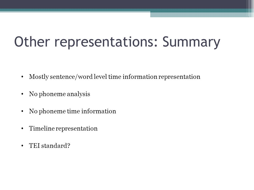 Other representations: Summary Mostly sentence/word level time information representation No phoneme analysis No phoneme time information Timeline representation TEI standard?