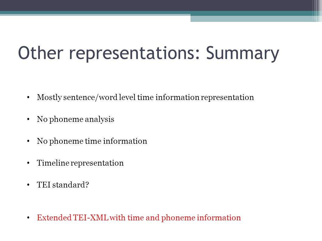 Other representations: Summary Mostly sentence/word level time information representation No phoneme analysis No phoneme time information Timeline representation TEI standard.
