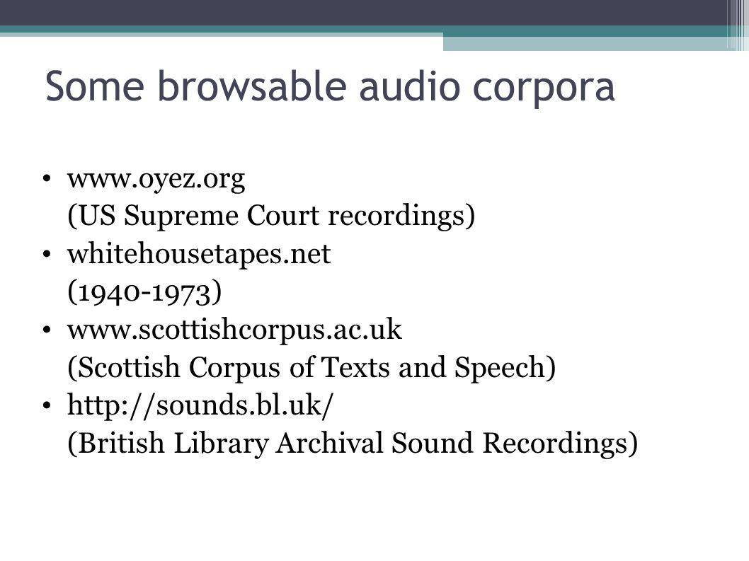 Some browsable audio corpora www.oyez.org (US Supreme Court recordings) whitehousetapes.net (1940-1973) www.scottishcorpus.ac.uk (Scottish Corpus of Texts and Speech) http://sounds.bl.uk/ (British Library Archival Sound Recordings)
