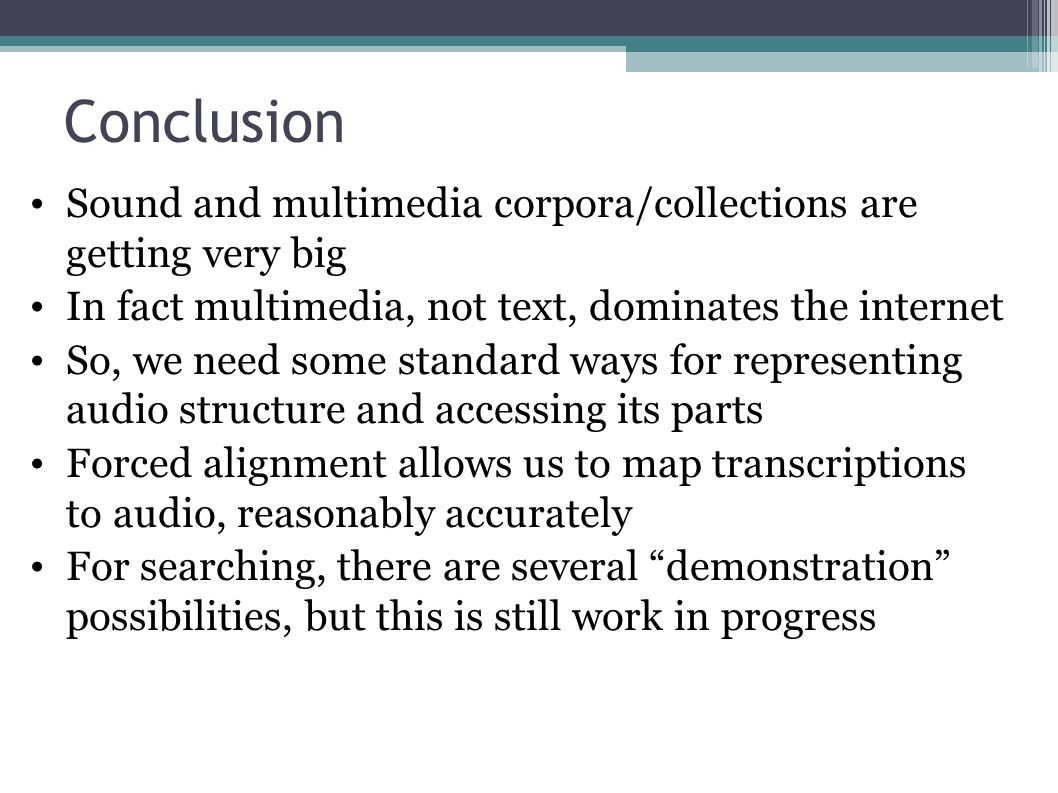 Conclusion Sound and multimedia corpora/collections are getting very big In fact multimedia, not text, dominates the internet So, we need some standard ways for representing audio structure and accessing its parts Forced alignment allows us to map transcriptions to audio, reasonably accurately For searching, there are several demonstration possibilities, but this is still work in progress