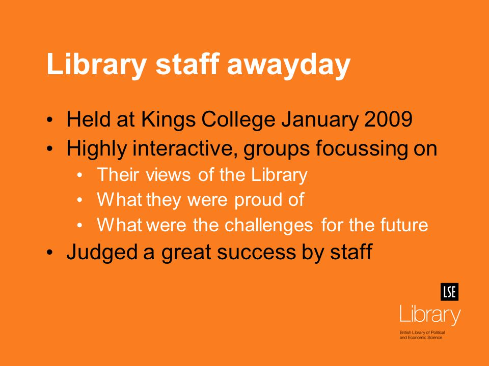 Staff views at the awayday Strong commitment to quality customer service and pride in the Library Identified need for: better internal communication more cross-team working more consistent management Improved maintenance of library building
