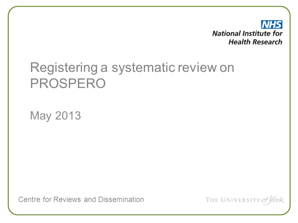 Centre for Reviews and Dissemination PROSPERO: International prospective register of systematic reviews Web based Free to register Free to search Users create and update their own records Minimum data set required Record content is responsibility of review lead Administrators check for sense not peer review A public audit trail of amendments is maintained