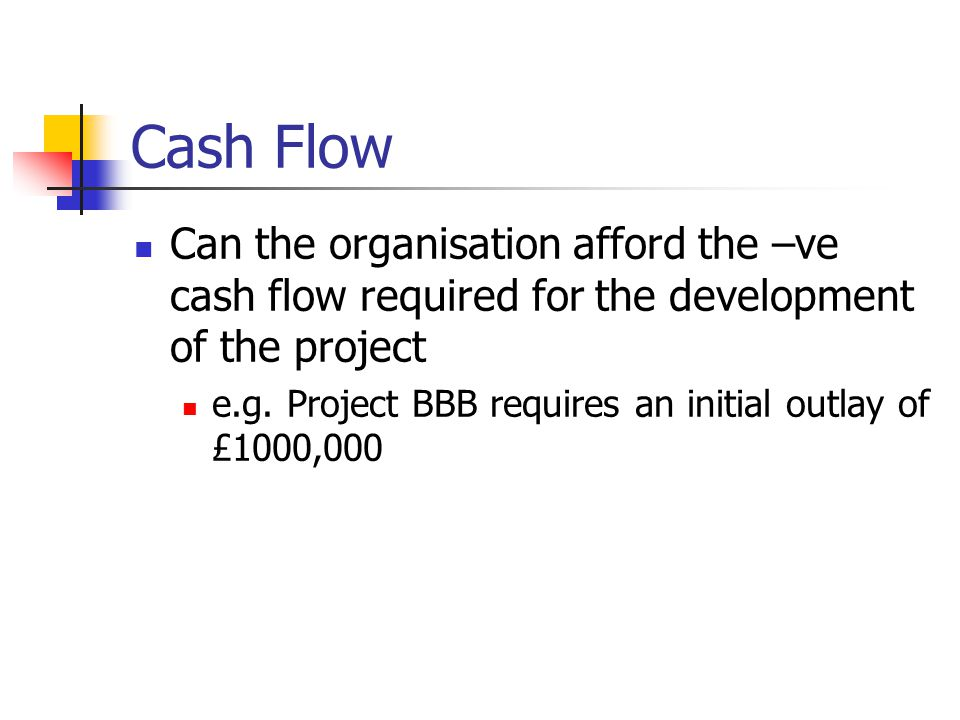 Cash Flow We need to spend money during the development of a product We hope to get it back once the product is finished Therefore projects will have a –ve cash flow during their development This should become +ve once the project is complete