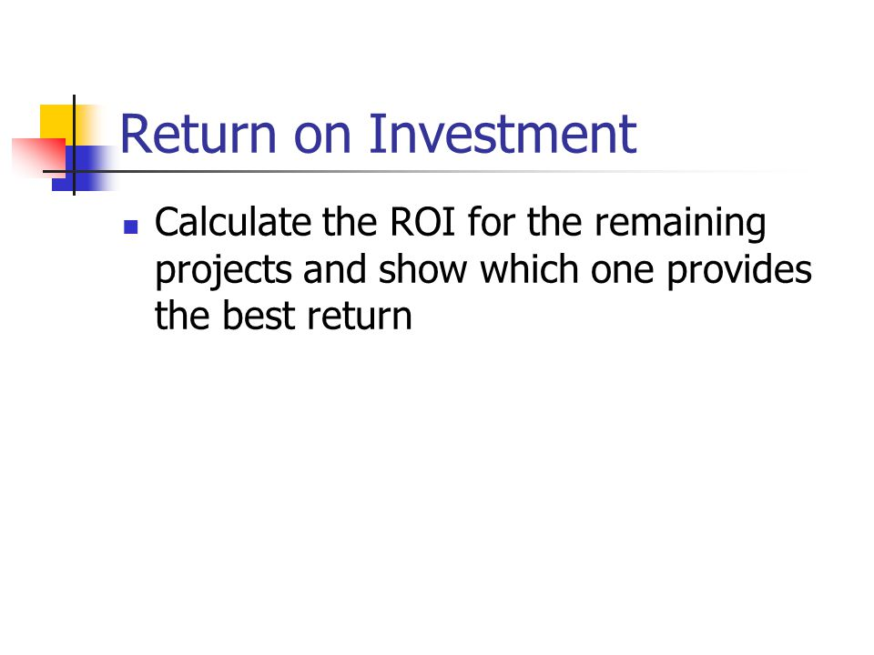 Return on Investment Project BBB Project CCC Project DDD ROI = (100,000/5)/100000 0x100 = 2% ROI = (50,000/5)/100000 x100 = 10% ROI = (75,000/5)/120000 x100 = 12.5% Project BBB Project CCC Project DDD