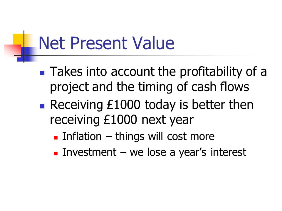 Net Present Value - Examples If we invested £100 this year it would be worth £110 next year (assuming 10% interest rate – not likely) Therefore if we were given £100 next year it would have been the same as investing £90(ish) this year.