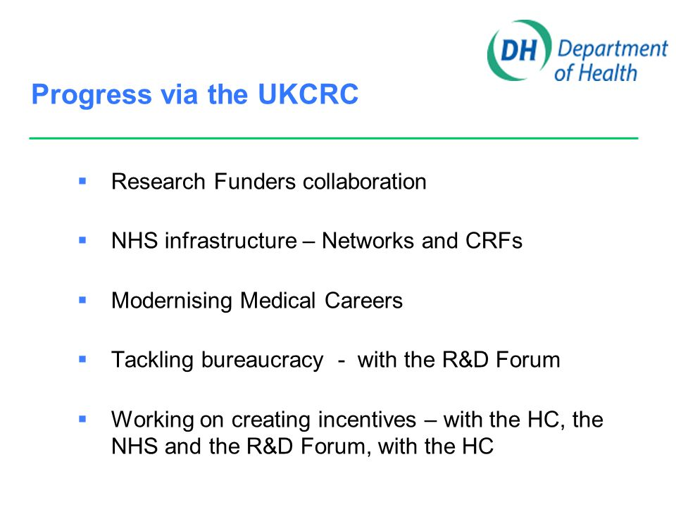 UKCRN  Strategic Direction from UKCRC  Leadership from Network Co-ordinating Centres  Topic Specific and NTS Networks  NHS infrastructure  Shared processes & paperwork, SOPs for GCP, pharmacovigilance etc  Provision of regulatory expertise & advice  National Data capture system