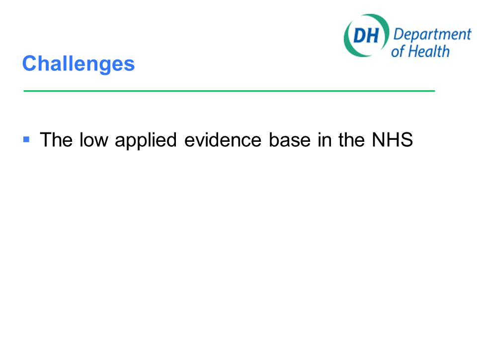 Challenges  The low applied evidence base in the NHS  Changing population and disease trends