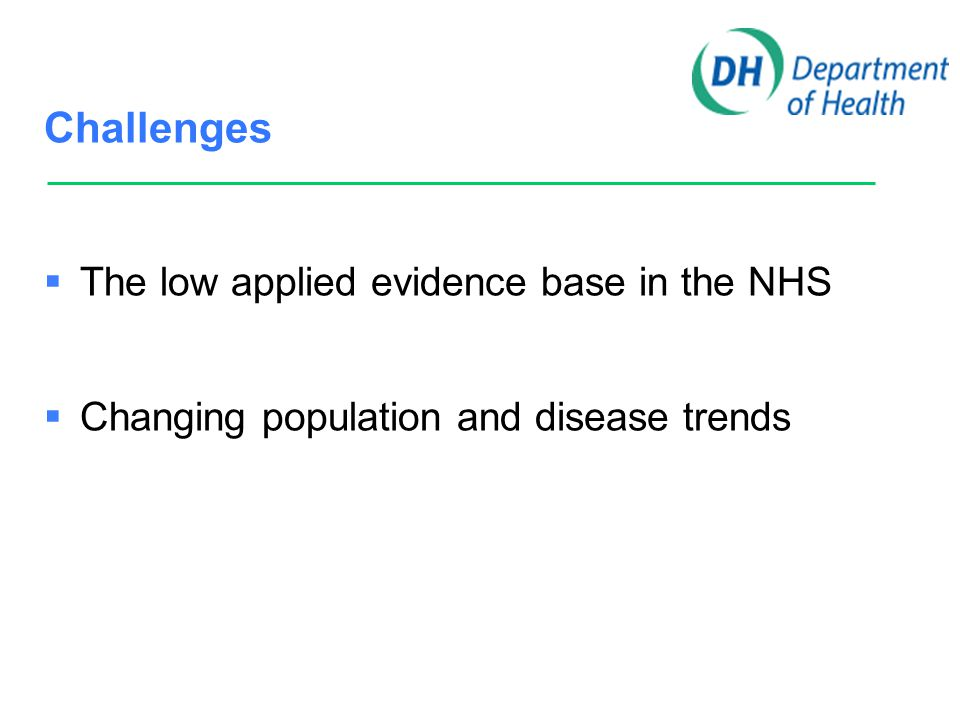 Challenges  The low applied evidence base in the NHS  Changing population and disease trends  Problems with career path in research for all health professions