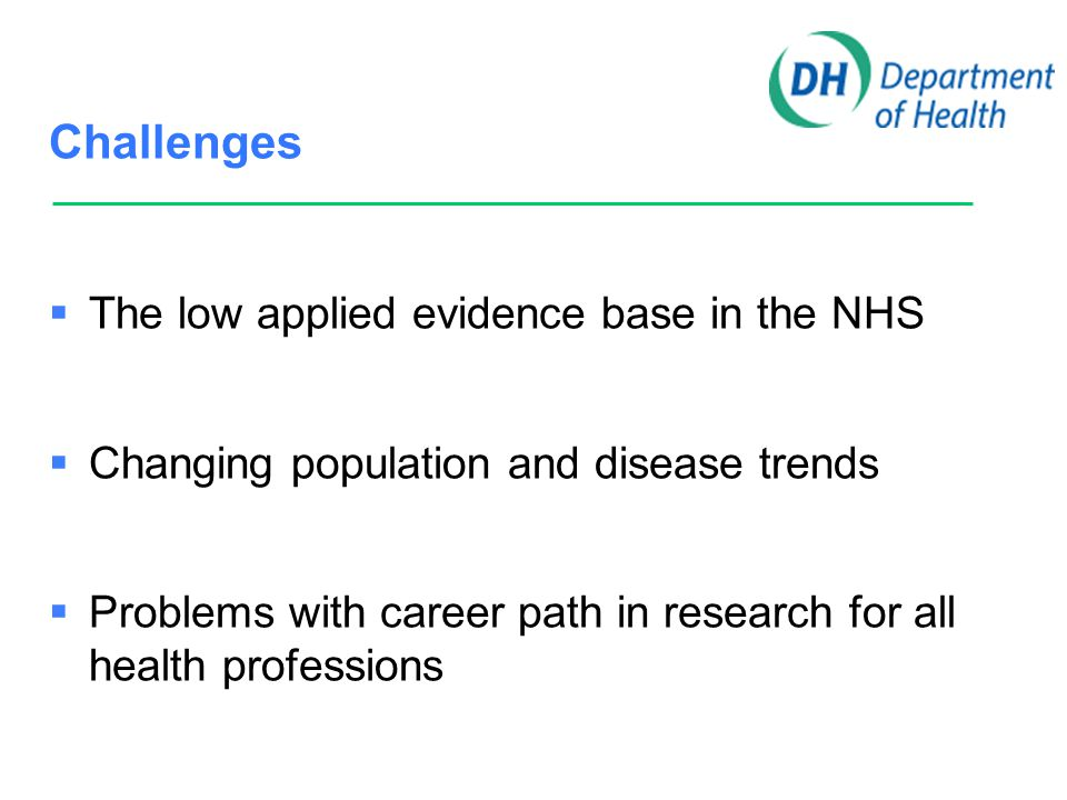 Challenges  The low applied evidence base in the NHS  Changing population and disease trends  Problems with career path in research for all health professions  Problems with access to NHS infrastructure to support research