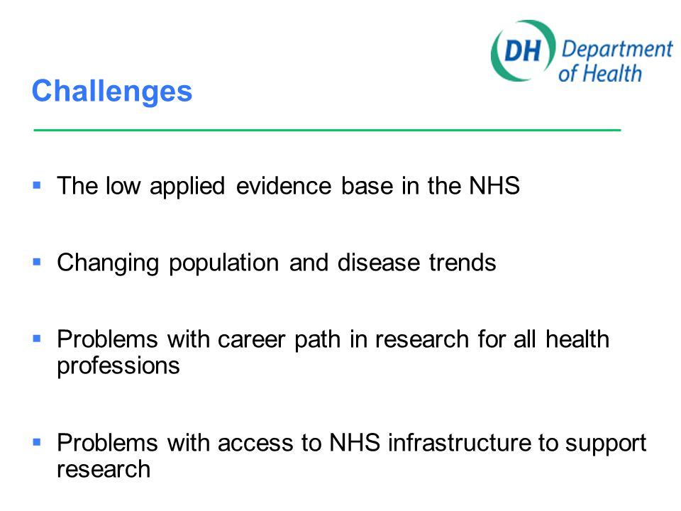 Challenges  The low applied evidence base in the NHS  Changing population and disease trends  Problems with career path in research for all health professions  We need better access to NHS infrastructure to support research  NHS R&D funding is allocated historically and does not reflect activity