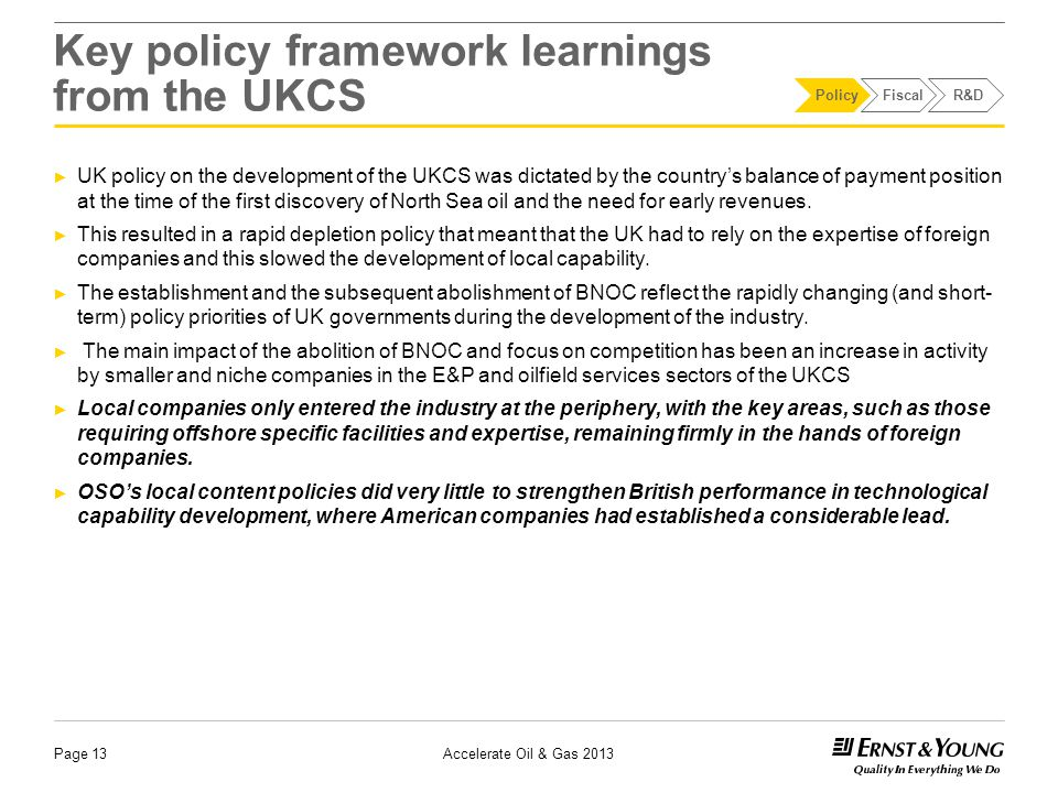 UK financial frameworks and incentives Page 14 Start phaseGrowth phaseMaturity phase ► Prior to 1975, there was no specific regime for the taxation of UKCS oil and gas companies ► Petroleum Revenue Tax (PRT) introduced (1975) ► Fundamental changes in the tax regime correlated with movements in oil prices ► Desire for state to secure a higher share of the profit ► Close discussions and formal consultation between government and the UK oil & gas industry on tax changes ► Abolition of PRT for new fields and reduction of PRT rate to encourage exploration in the early 1990s ► Uncertainty surrounding decommissioning Sources: DECC, HMRC Policy Fiscal R&D Accelerate Oil & Gas 2013