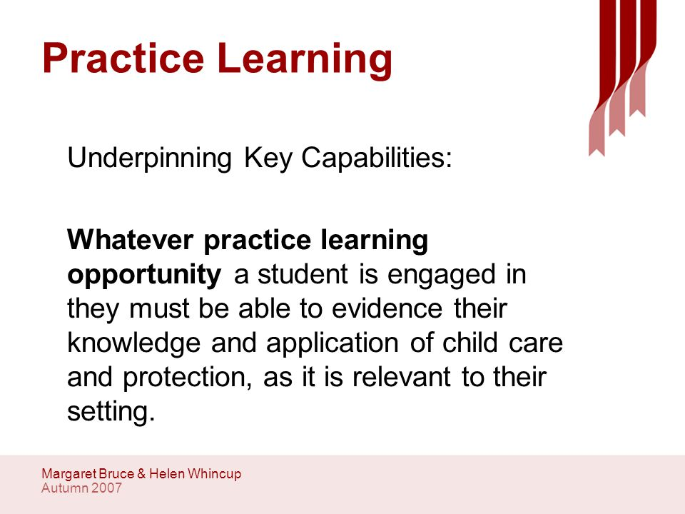 Autumn 2007 Margaret Bruce & Helen Whincup Practice Learning In addition, during one of their assessed practice learning opportunities, students should undertake an assessment of a child or of parenting capacity.