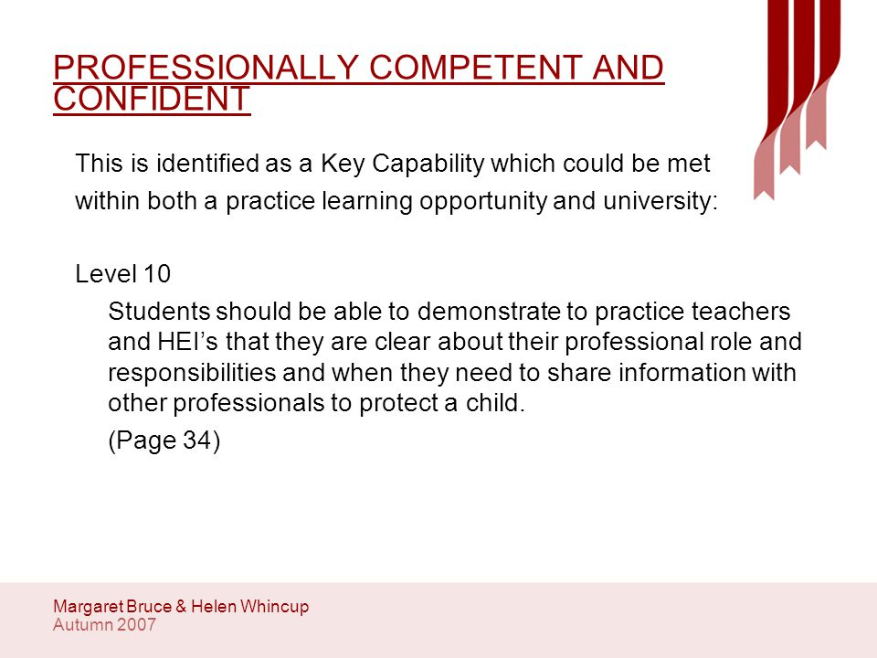 Autumn 2007 Margaret Bruce & Helen Whincup VALUES AND ETHICAL PRACTICE This is identified as a Key Capability which can be met both in the Practice learning Opportunity and University: Level 10 Students need to demonstrate that they are aware of their own personal values in relation to child care and protection and if necessary can separate these from their practice to ensure they respond professionally.
