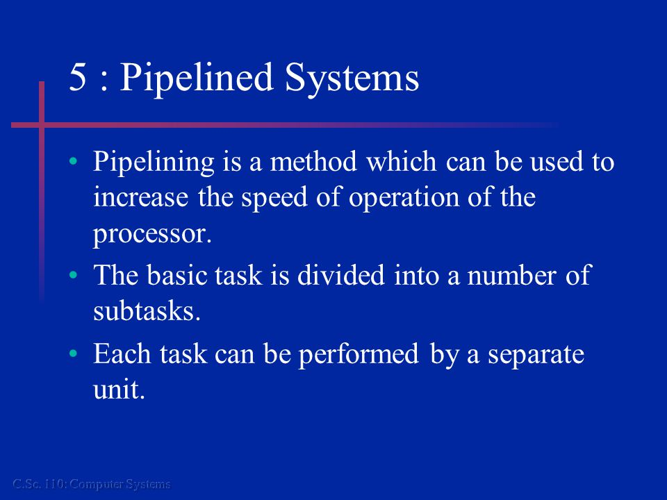 5 : Pipelined Systems...contd. Analogous to conveyor-belts in a factory.