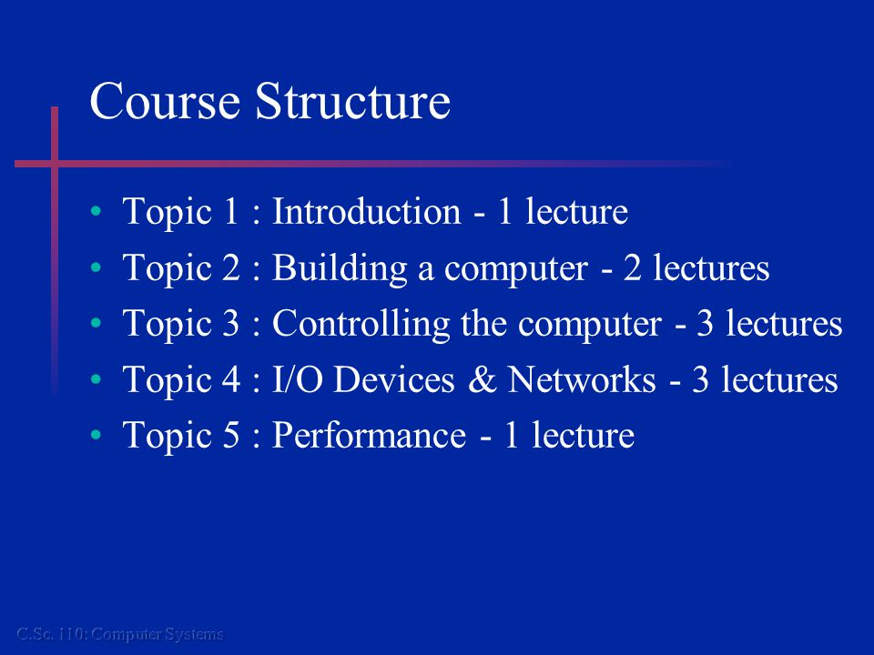 Course Structure Topic 6 : Introduction to OS - 2 lectures Topic 7 : Concurrency control - 2 lectures Topic 8 : Memory management - 1 lecture Topic 9 : File Systems - 1 lecture Topic 10 : Systems Software - 1 lecture Topic 11 : Java Support - 1 lecture Topic 12 : System security - 1 lecture