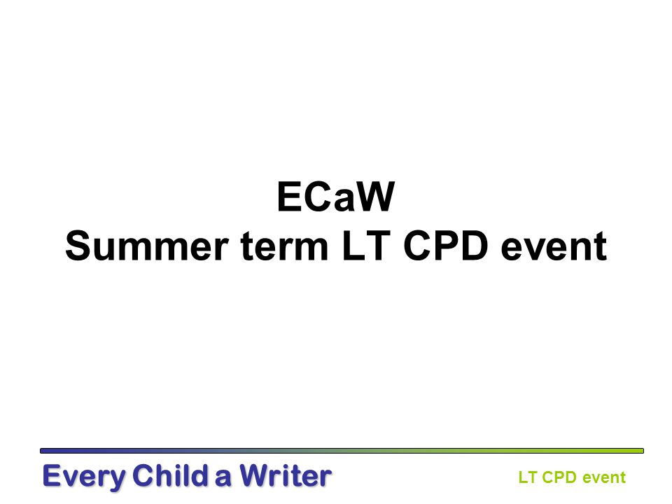 LT CPD event Every Child a Writer Aims of the day To reflect on impact of ECaW so far To share good practice To continue to develop aspects of writing To plan for the future