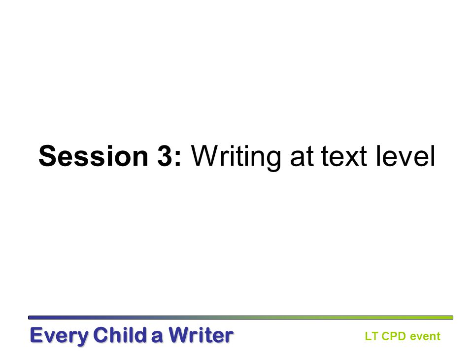 LT CPD event Every Child a Writer Over the last eight years there has been considerable effort made at word and sentence level.