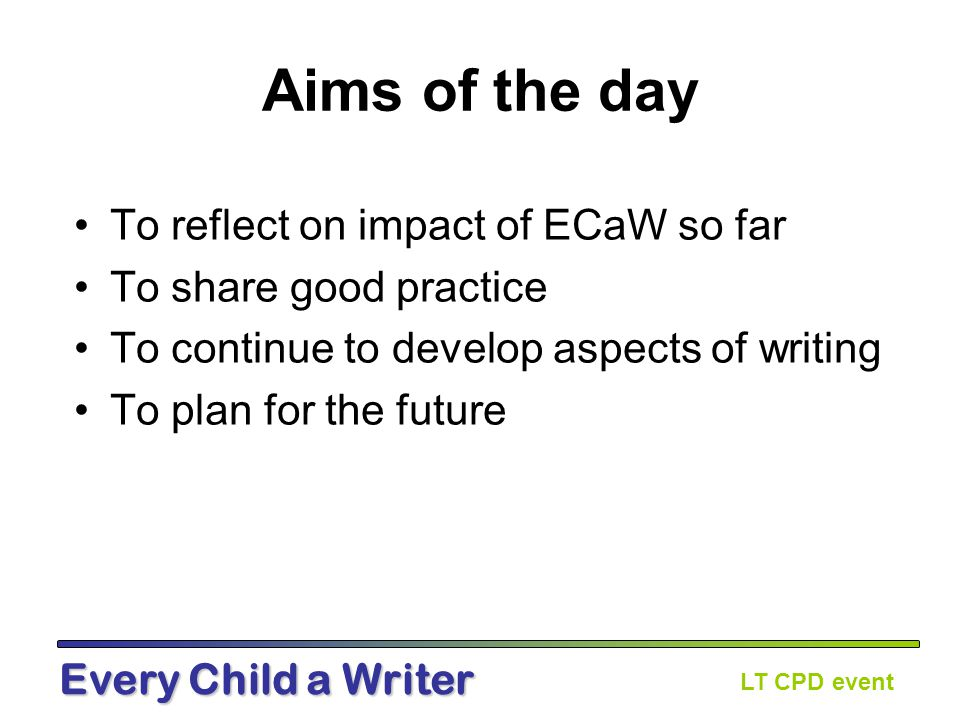 LT CPD event Every Child a Writer Agenda Session 1 – Impact on teaching and learning Session 2 – Impact on pupils' attainment and progress Session 3 – Presenting whole texts effectively Session 4 – Next steps