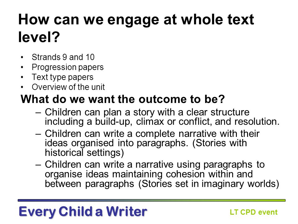 LT CPD event Every Child a Writer Table discussion: Reflect on practice you have seen: Whole texts used as models Book talk about development of characters through the story Book talk about how events at the end link to the beginning of the story Teachers modelling the dilemma or story endings/conclusions in non-fiction Examples of story endings/conclusions on working walls
