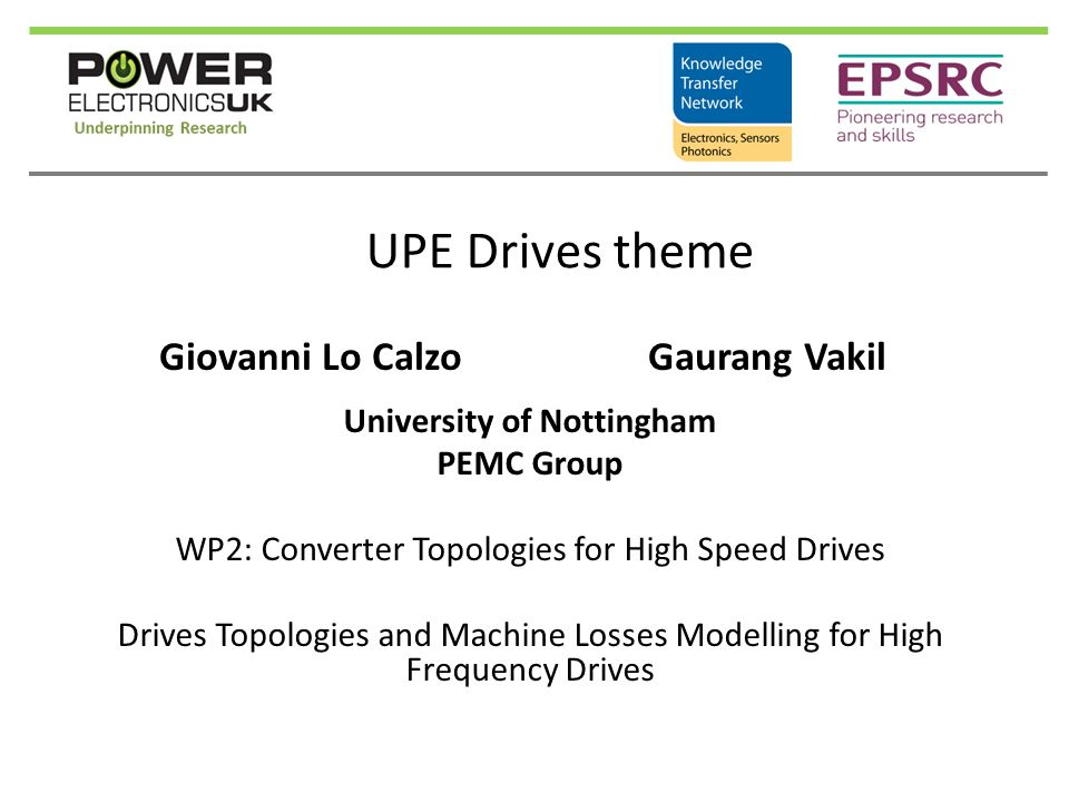 Project Plans & Objectives  Utilise high switching frequency drives toward improving in power density  Identify optimal drives topologies  Machine losses modelling to be used in conjunction with PE modelling to evaluate drive efficiency and performances at drive simulation level  Machine and PE prototypes building in order to test different topologies and validate simulations results