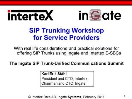 SIP Trunking Workshop for Service Providers With real life considerations and practical solutions for offering SIP Trunks using Ingate and Intertex E-SBCs.