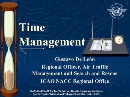 NAM/CAR/SAM Air Traffic Services Quality Assurance Workshop (Port of Spain, Trinidad and Tobago, 26 to 30 November 2001) Time Management Gustavo De León.