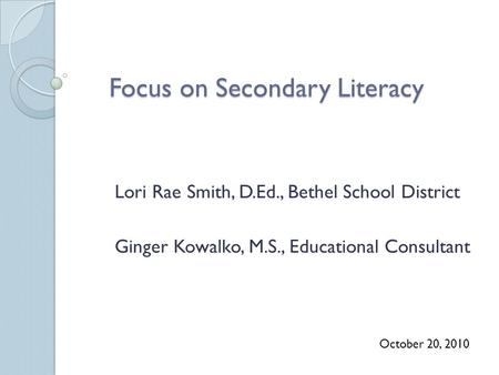 Focus on Secondary Literacy Lori Rae Smith, D.Ed., Bethel School District Ginger Kowalko, M.S., Educational Consultant October 20, 2010.