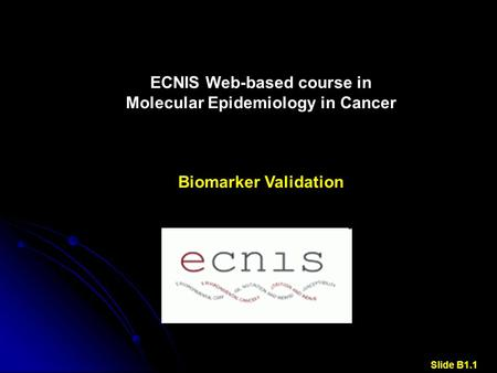 ECNIS Web-based course in Molecular Epidemiology in Cancer Biomarker Validation Slide B1.1.