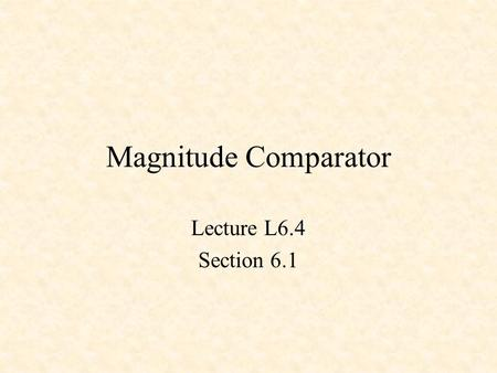 Magnitude Comparator Lecture L6.4 Section 6.1.