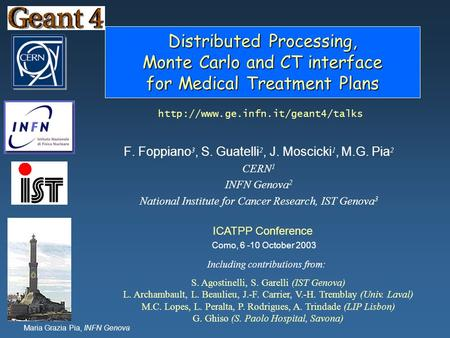 Maria Grazia Pia, INFN Genova <strong>Distributed</strong> Processing, Monte Carlo and CT interface for Medical Treatment Plans F. Foppiano 3, S. Guatelli 2, J. Moscicki.