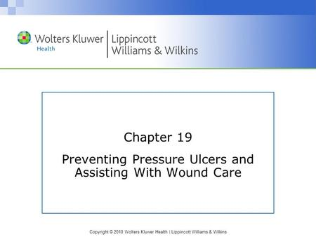 Copyright © 2010 Wolters Kluwer Health | Lippincott Williams & Wilkins Chapter 19 Preventing Pressure Ulcers and Assisting With Wound Care.