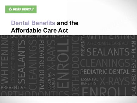 Dental Benefits and the Affordable Care Act. Everyone must enroll in a plan or program This includes… Individual or small group plans Large group Large.