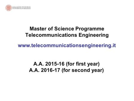 Master of Science Programme Telecommunications Engineering www.telecommunicationsengineering.it A.A. 2015-16 (for first year) A.A. 2016-17 (for second.