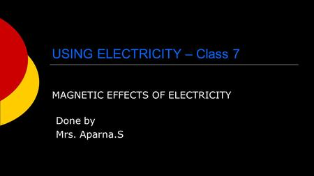 USING ELECTRICITY – Class 7 MAGNETIC EFFECTS OF ELECTRICITY Done by Mrs. Aparna.S.
