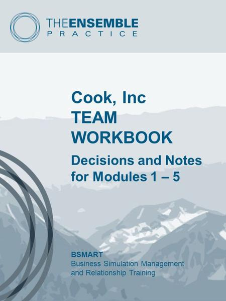 Cook, Inc TEAM WORKBOOK Decisions and Notes for Modules 1 – 5 BSMART Business Simulation Management and Relationship Training.