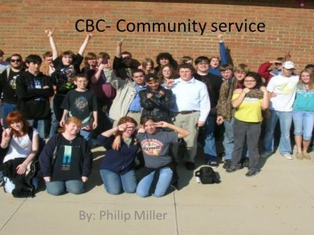 CBC- Community service By: Philip Miller. Service learning Service learning is the fusion of classroom education and hands on experience by helping the.