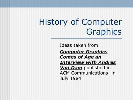 History of Computer Graphics Ideas taken from Computer Graphics Comes of Age an Interview with Andres Van Dam published in ACM Communications in July 1984.