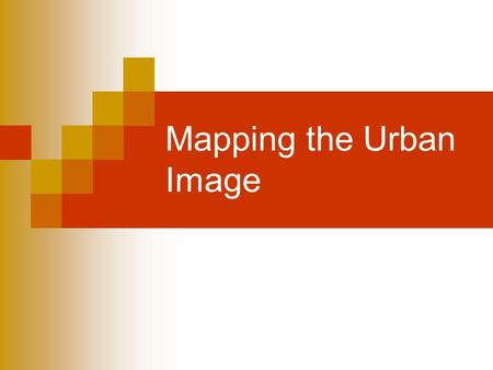 "Mapping the <strong>Urban</strong> Image. What is your ""image of the city""? Intangible model of the city Designed for practicality not precision Personal ""Under construction"""