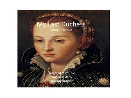 My Last Duchess By: Robert Browning Presented to you by: Brianna Taylor& Trevaughn Kidd.
