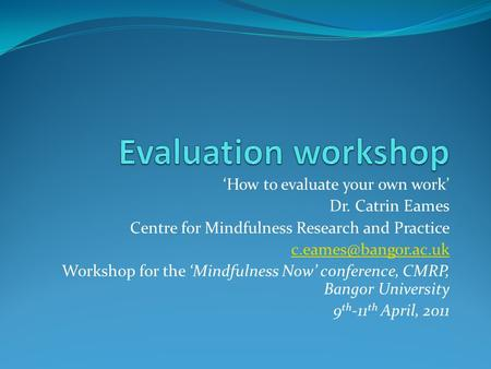 'How to evaluate your own work' Dr. Catrin Eames Centre for Mindfulness Research and Practice Workshop for the 'Mindfulness Now' conference,