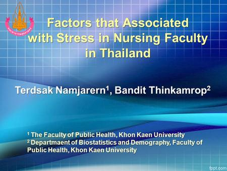Factors that Associated with Stress in Nursing Faculty in Thailand 1 The Faculty of Public Health, Khon Kaen University 2 Departmaent of Biostatistics.