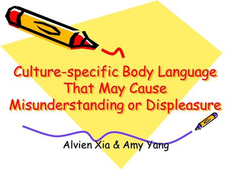 Culture-specific Body Language That May Cause Misunderstanding or Displeasure Alvien Xia & Amy Yang.