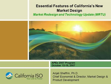 Anjali Sheffrin, Ph.D. Chief Economist & Director, Market Design & Product Development Essential Features of California's New Market Design Market Redesign.