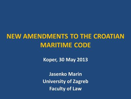 NEW AMENDMENTS TO THE CROATIAN MARITIME CODE Koper, 30 May 2013 Jasenko Marin University of Zagreb Faculty of Law.