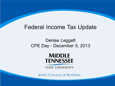 Federal Income Tax Update Denise Leggett CPE Day - December 5, 2013.