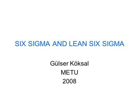 SIX SIGMA AND LEAN SIX SIGMA Gülser Köksal METU 2008.